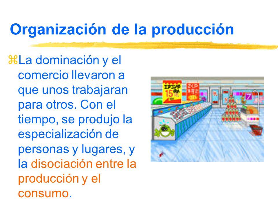 Organización de la producción zLa dominación y el comercio llevaron a que unos trabajaran para otros.