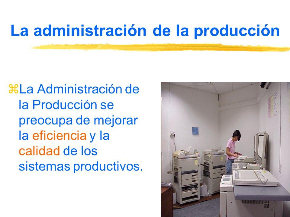 La administración de la producción zLa Administración de la Producción se preocupa de mejorar la eficiencia y la calidad de los sistemas productivos.