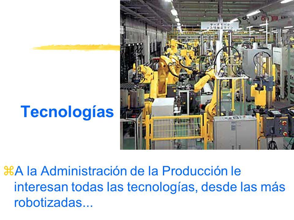 Tecnologías zA la Administración de la Producción le interesan todas las tecnologías, desde las más robotizadas...