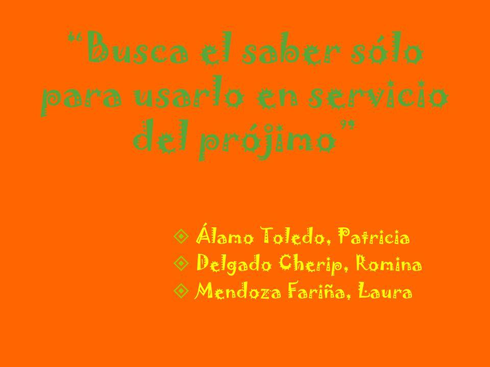 Busca el saber sólo para usarlo en servicio del prójimo Álamo Toledo, Patricia Delgado Cherip, Romina Mendoza Fariña, Laura