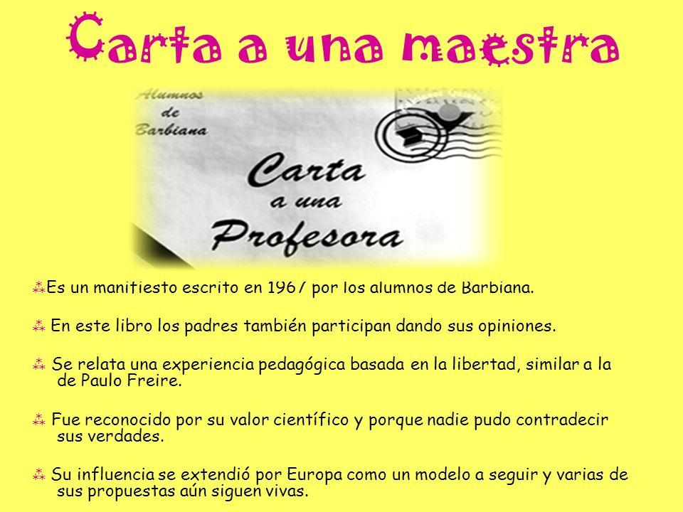 Carta a una maestra Es un manifiesto escrito en 1967 por los alumnos de Barbiana. En este libro los padres también participan dando sus opiniones. Se
