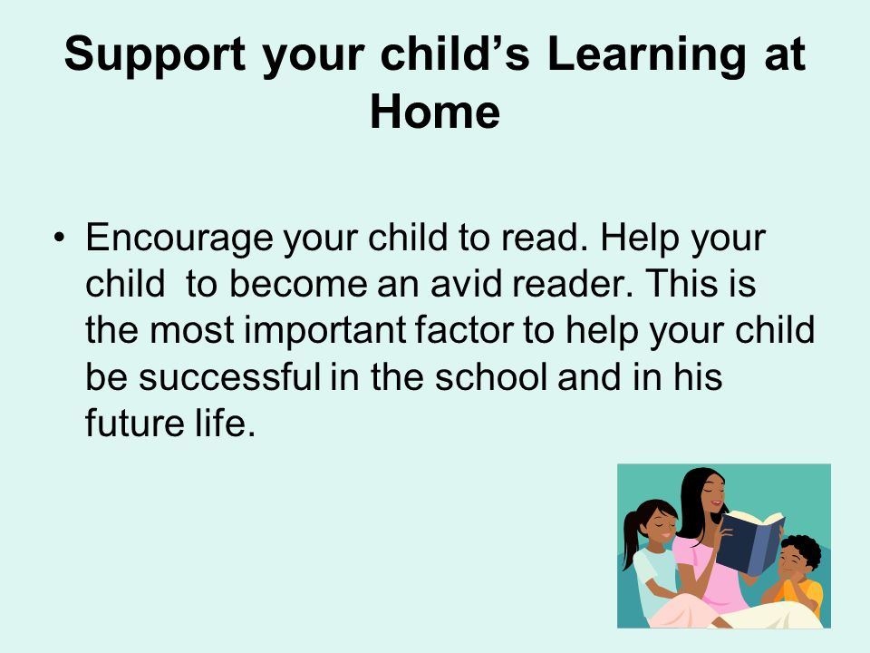 Support your childs Learning at Home Encourage your child to read.