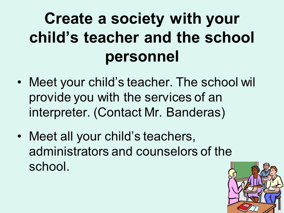 Create a society with your childs teacher and the school personnel Meet your childs teacher.