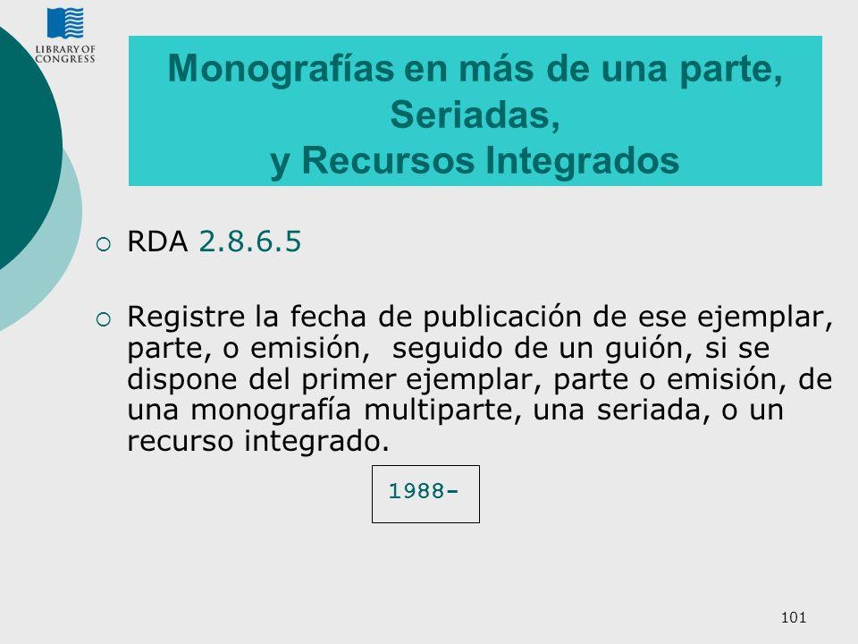 101 Monografías en más de una parte, Seriadas, y Recursos Integrados RDA 2.8.6.5 Registre la fecha de publicación de ese ejemplar, parte, o emisión, s