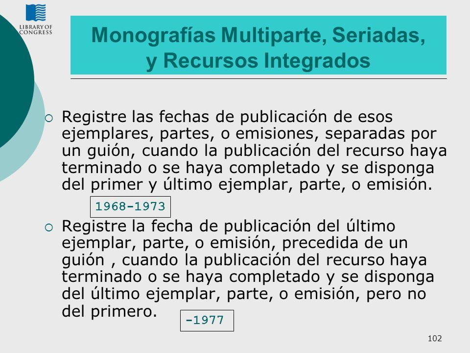 102 Monografías Multiparte, Seriadas, y Recursos Integrados Registre las fechas de publicación de esos ejemplares, partes, o emisiones, separadas por