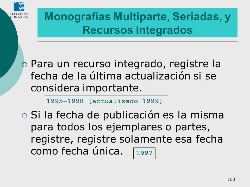 103 Monografías Multiparte, Seriadas, y Recursos Integrados Para un recurso integrado, registre la fecha de la última actualización si se considera im