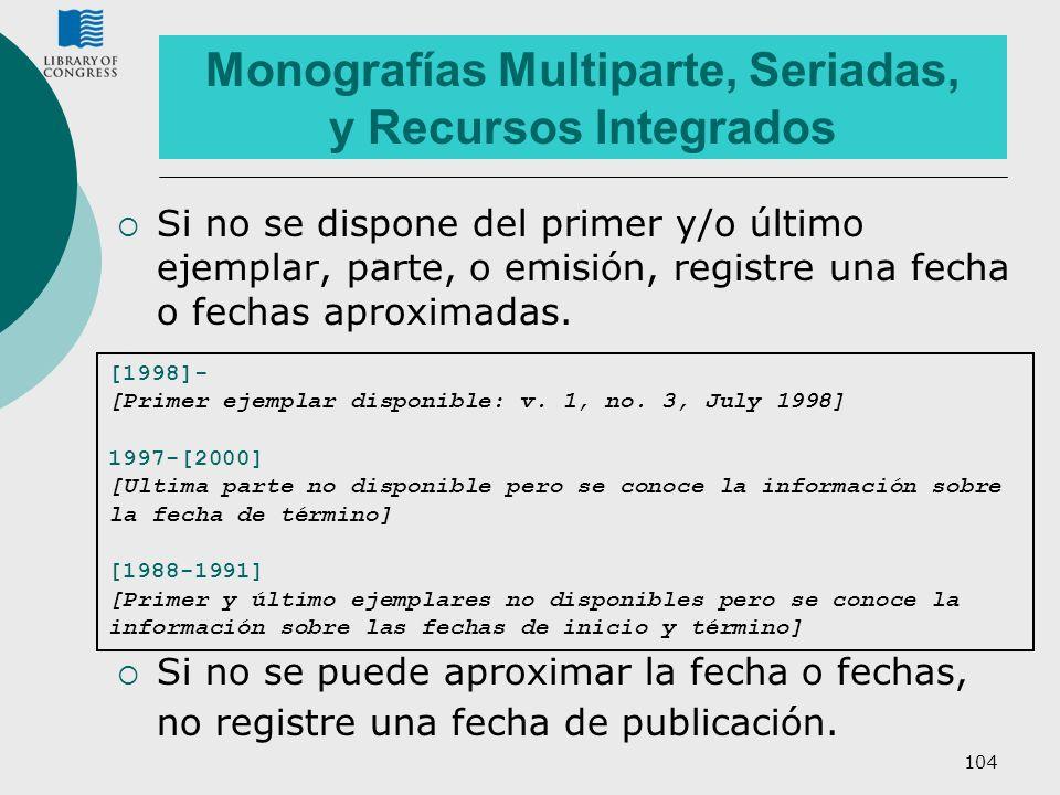 104 Monografías Multiparte, Seriadas, y Recursos Integrados Si no se dispone del primer y/o último ejemplar, parte, o emisión, registre una fecha o fe