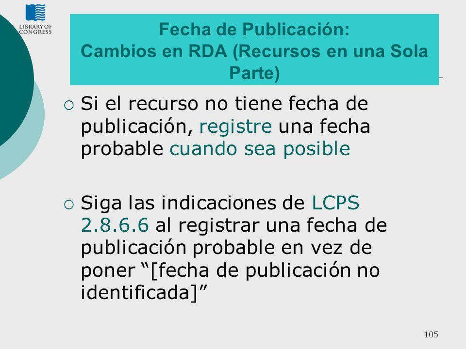 105 Fecha de Publicación: Cambios en RDA (Recursos en una Sola Parte) Si el recurso no tiene fecha de publicación, registre una fecha probable cuando
