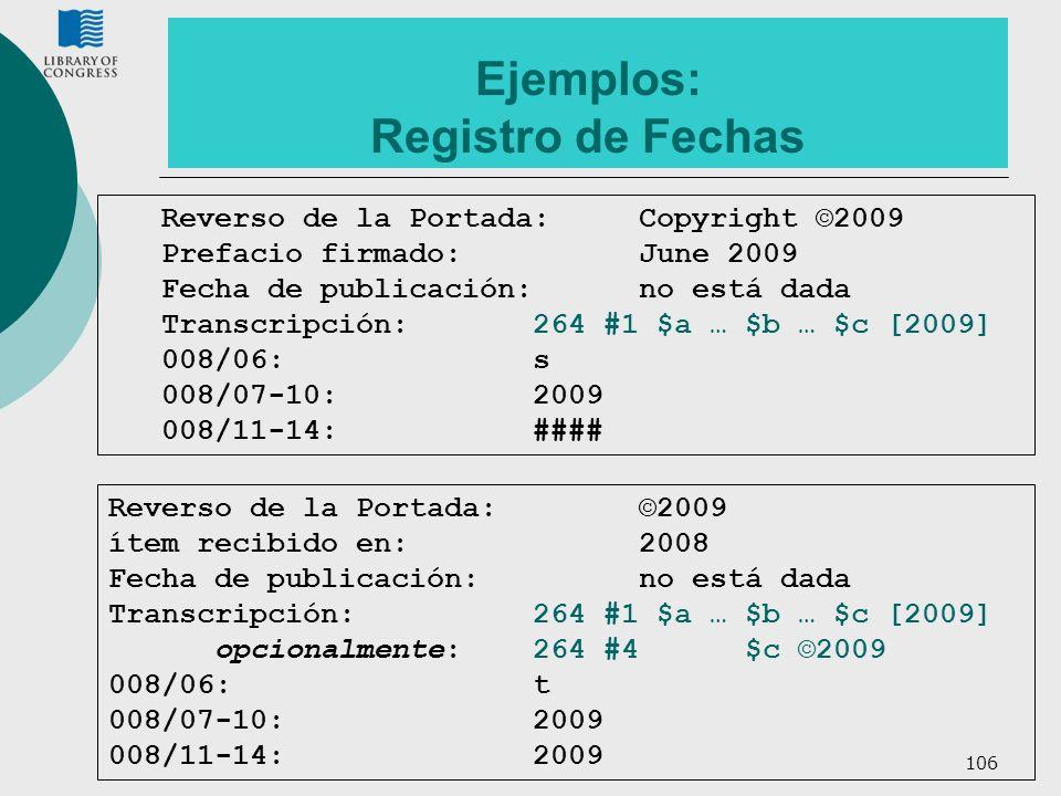 106 Ejemplos: Registro de Fechas Reverso de la Portada:©2009 ítem recibido en:2008 Fecha de publicación:no está dada Transcripción: 264 #1 $a … $b … $