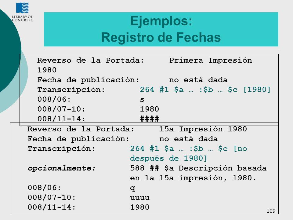 109 Ejemplos: Registro de Fechas Reverso de la Portada:Primera Impresión 1980 Fecha de publicación: no está dada Transcripción:264 #1 $a … :$b … $c [1