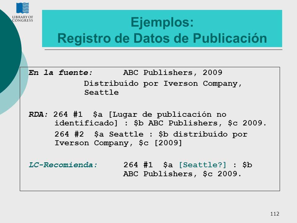 112 Ejemplos: Registro de Datos de Publicación En la fuente: ABC Publishers, 2009 Distribuído por Iverson Company, Seattle RDA: 264 #1 $a [Lugar de pu