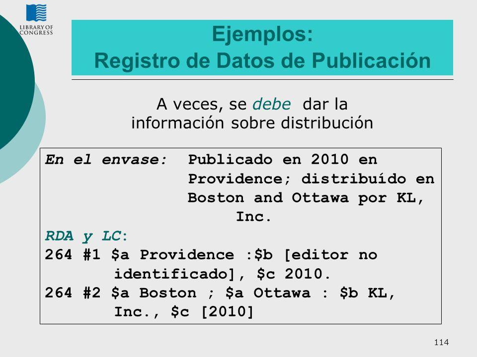 114 Ejemplos: Registro de Datos de Publicación En el envase: Publicado en 2010 en Providence; distribuído en Boston and Ottawa por KL, Inc. RDA y LC: