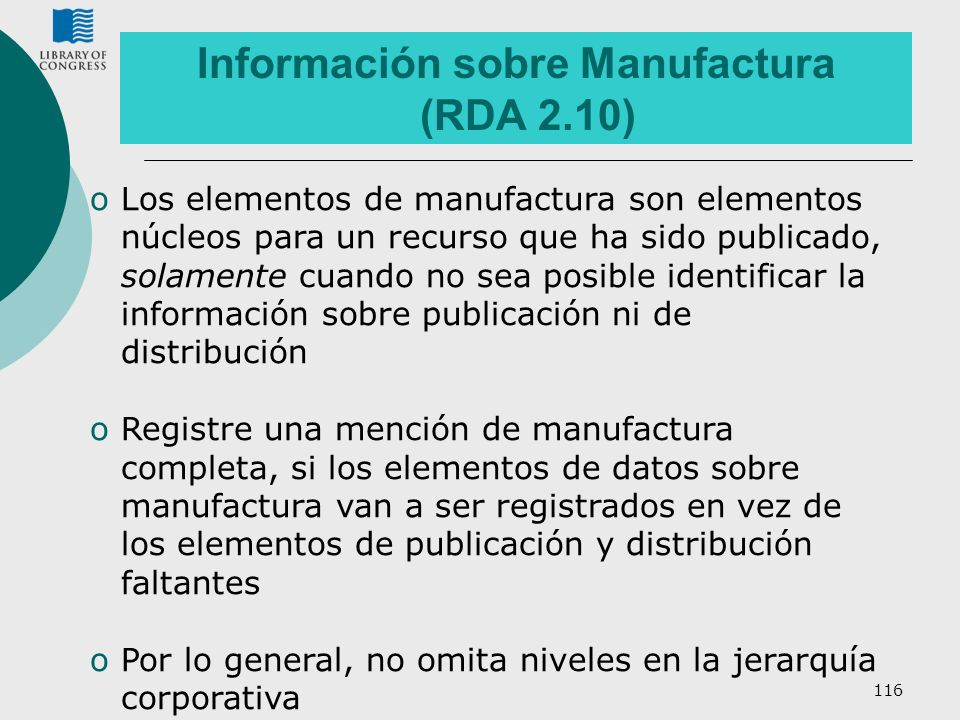 116 Información sobre Manufactura (RDA 2.10) oLos elementos de manufactura son elementos núcleos para un recurso que ha sido publicado, solamente cuan
