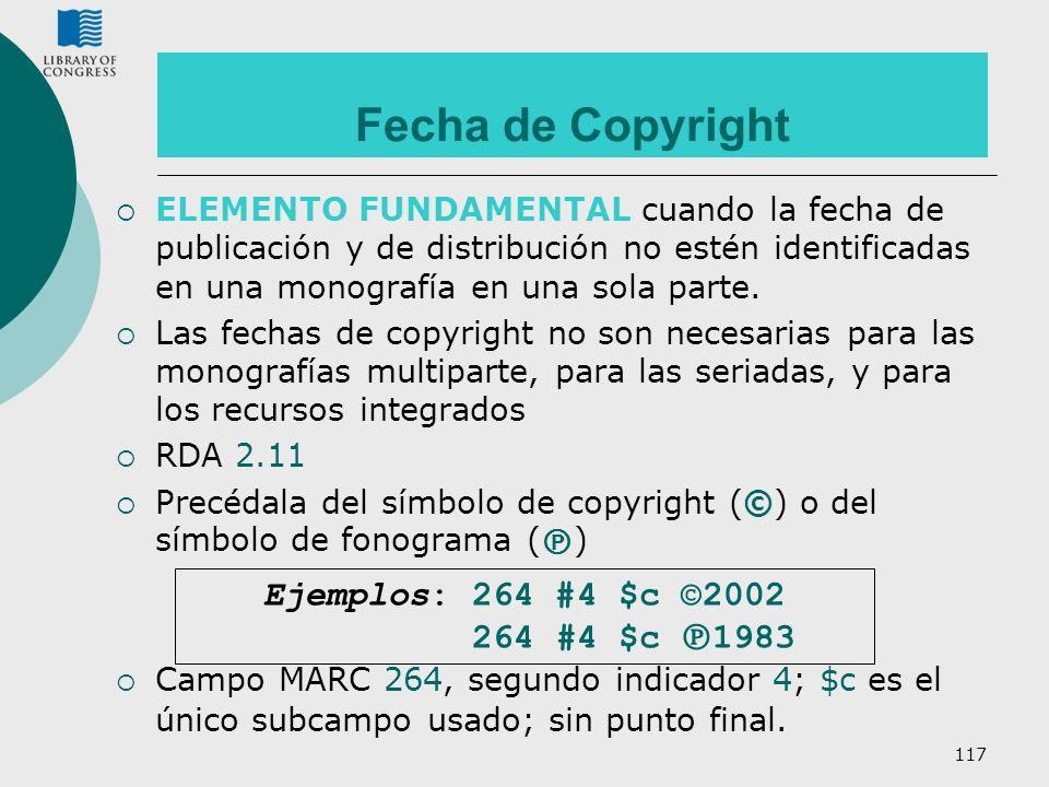 117 Fecha de Copyright ELEMENTO FUNDAMENTAL cuando la fecha de publicación y de distribución no estén identificadas en una monografía en una sola part
