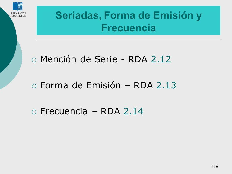 118 Seriadas, Forma de Emisión y Frecuencia Mención de Serie - RDA 2.12 Forma de Emisión – RDA 2.13 Frecuencia – RDA 2.14