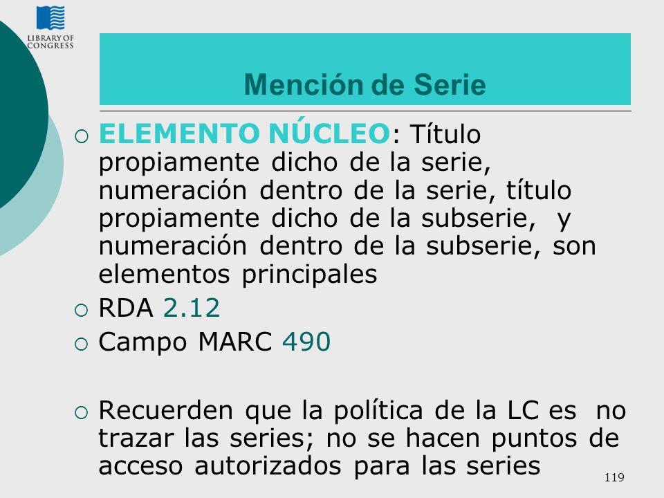 119 Mención de Serie ELEMENTO NÚCLEO : Título propiamente dicho de la serie, numeración dentro de la serie, título propiamente dicho de la subserie, y
