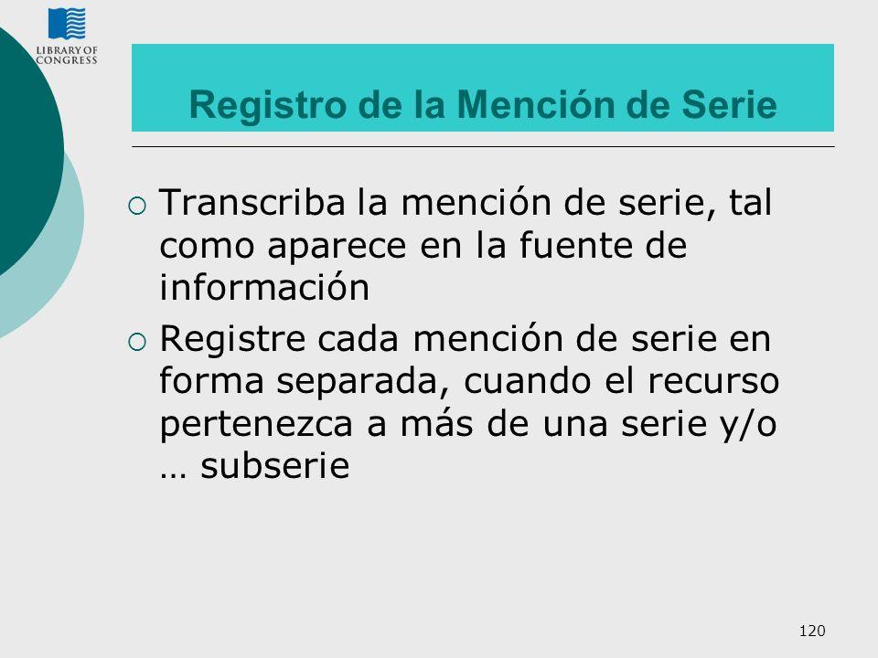 120 Registro de la Mención de Serie Transcriba la mención de serie, tal como aparece en la fuente de información Registre cada mención de serie en for