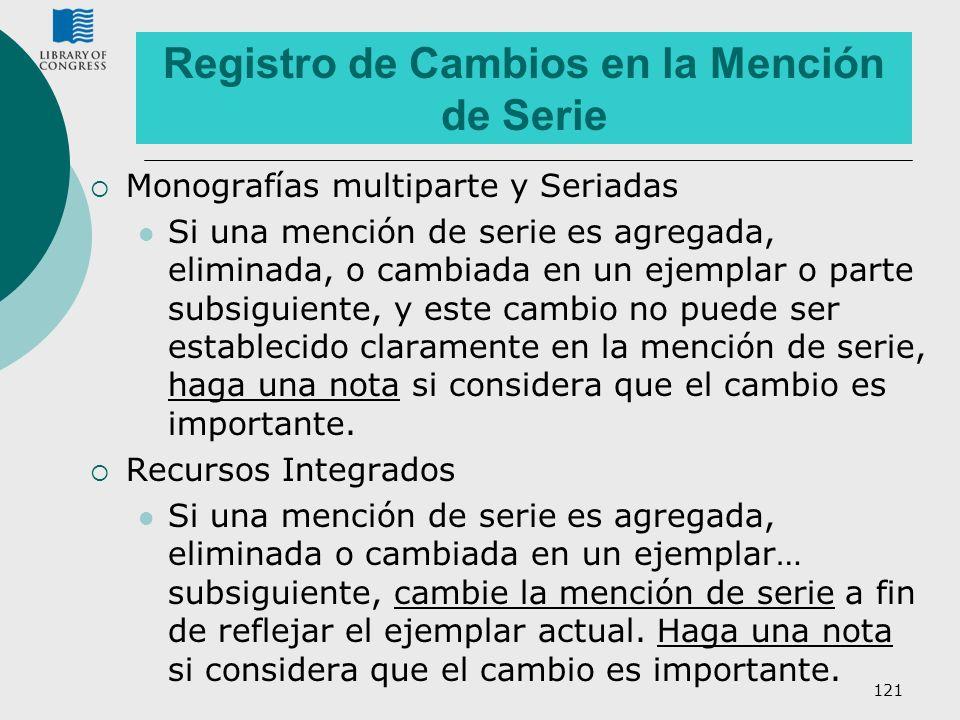 121 Registro de Cambios en la Mención de Serie Monografías multiparte y Seriadas Si una mención de serie es agregada, eliminada, o cambiada en un ejem