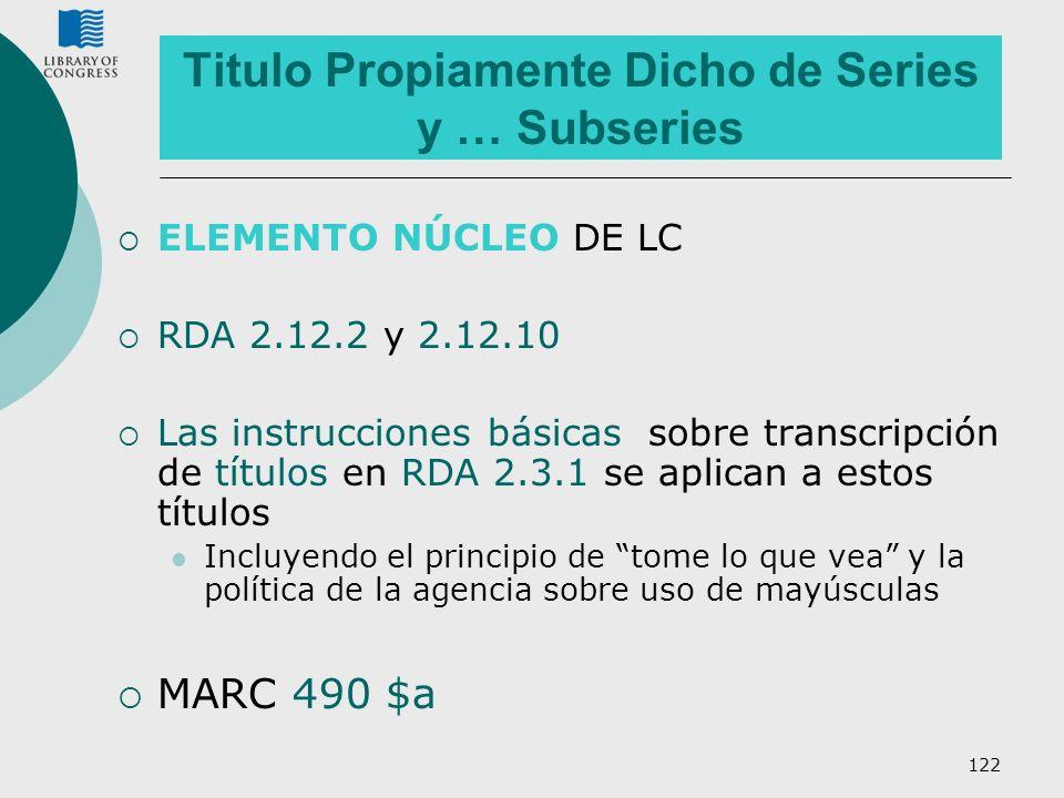 122 Titulo Propiamente Dicho de Series y … Subseries ELEMENTO NÚCLEO DE LC RDA 2.12.2 y 2.12.10 Las instrucciones básicas sobre transcripción de títul