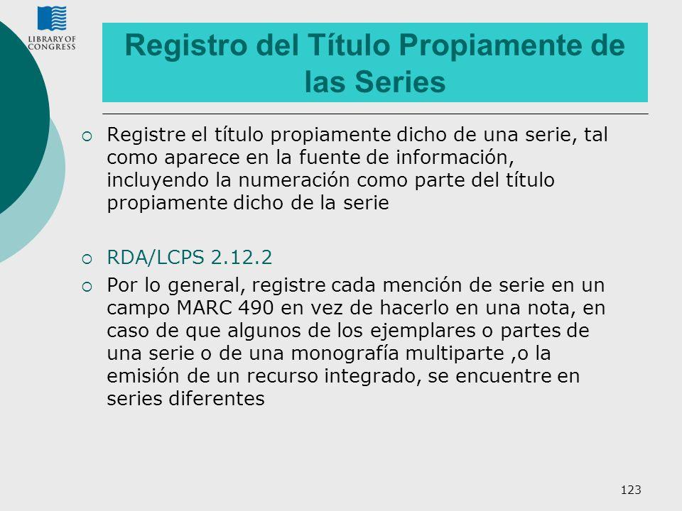 123 Registro del Título Propiamente de las Series Registre el título propiamente dicho de una serie, tal como aparece en la fuente de información, inc