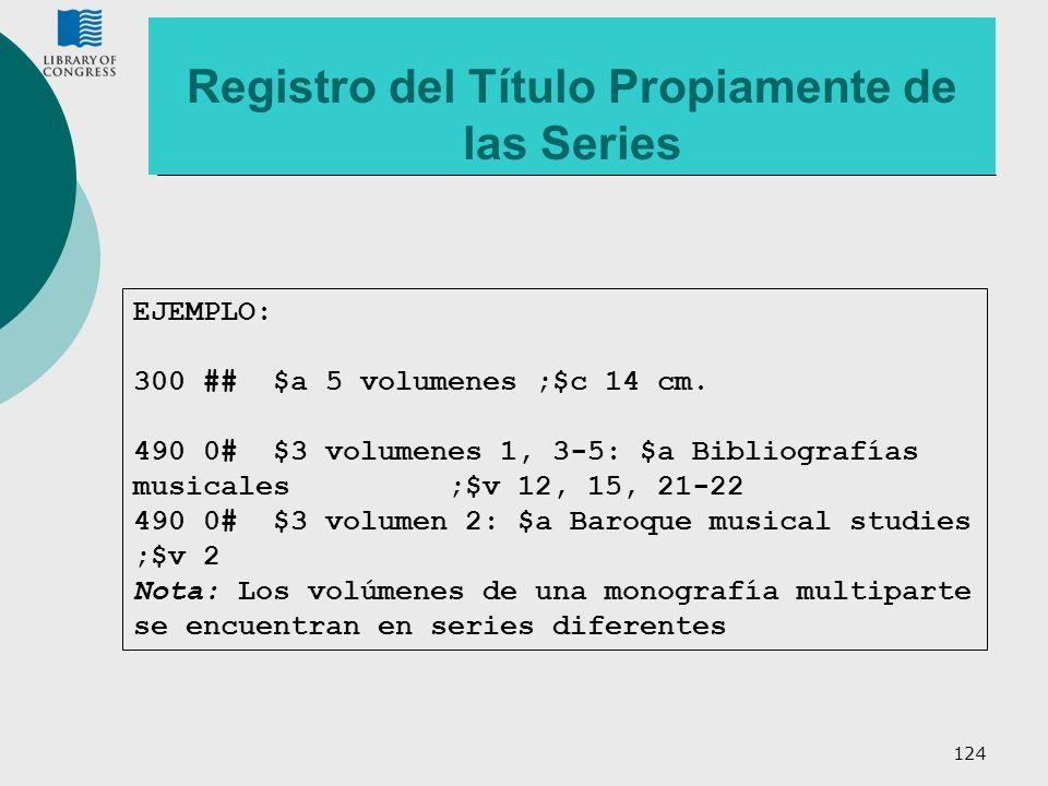 124 Registro del Título Propiamente de las Series EJEMPLO: 300 ## $a 5 volumenes ;$c 14 cm. 490 0# $3 volumenes 1, 3-5: $a Bibliografías musicales ;$v