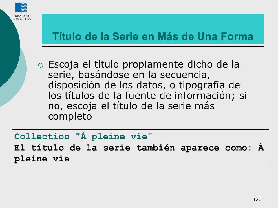 126 Título de la Serie en Más de Una Forma Escoja el título propiamente dicho de la serie, basándose en la secuencia, disposición de los datos, o tipo