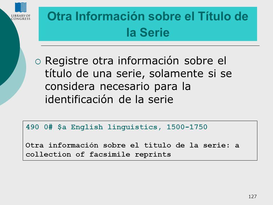 127 Otra Información sobre el Título de la Serie Registre otra información sobre el título de una serie, solamente si se considera necesario para la i