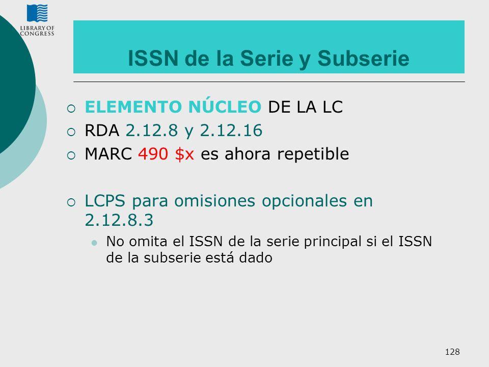 128 ISSN de la Serie y Subserie ELEMENTO NÚCLEO DE LA LC RDA 2.12.8 y 2.12.16 MARC 490 $x es ahora repetible LCPS para omisiones opcionales en 2.12.8.