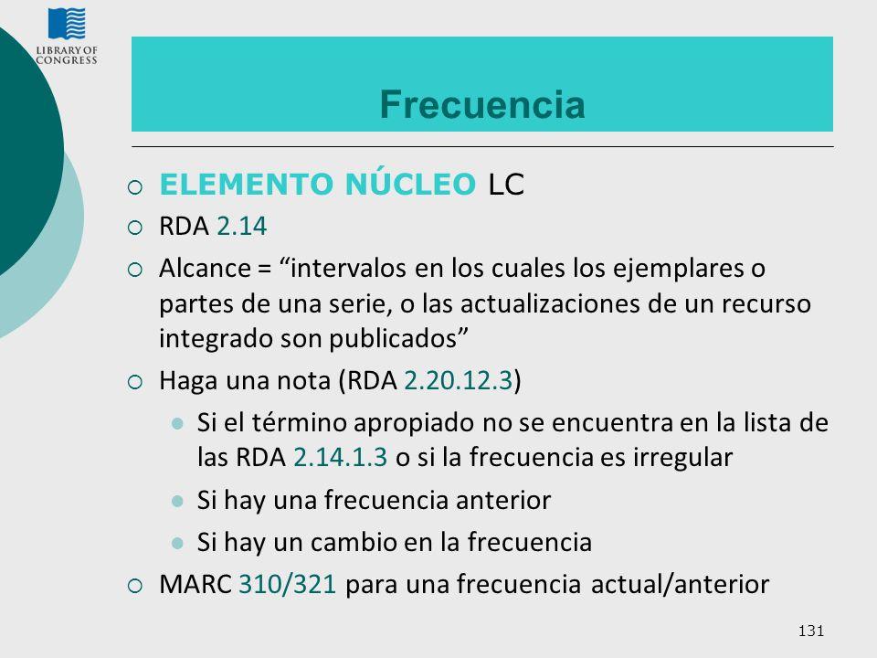 131 Frecuencia ELEMENTO NÚCLEO LC RDA 2.14 Alcance = intervalos en los cuales los ejemplares o partes de una serie, o las actualizaciones de un recurs