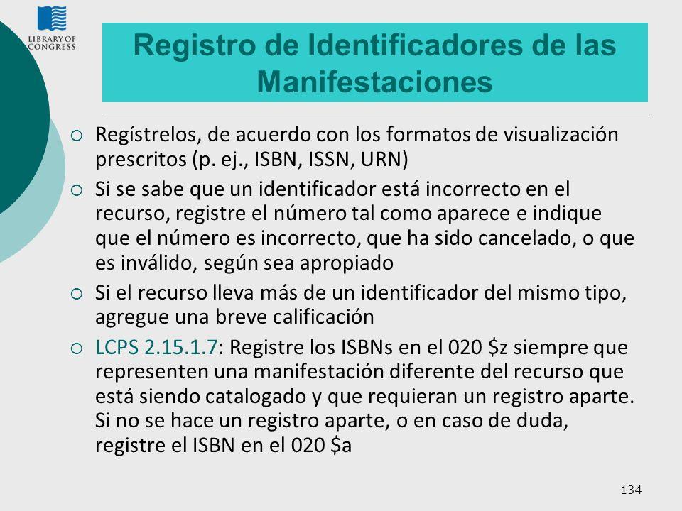 134 Registro de Identificadores de las Manifestaciones Regístrelos, de acuerdo con los formatos de visualización prescritos (p. ej., ISBN, ISSN, URN)