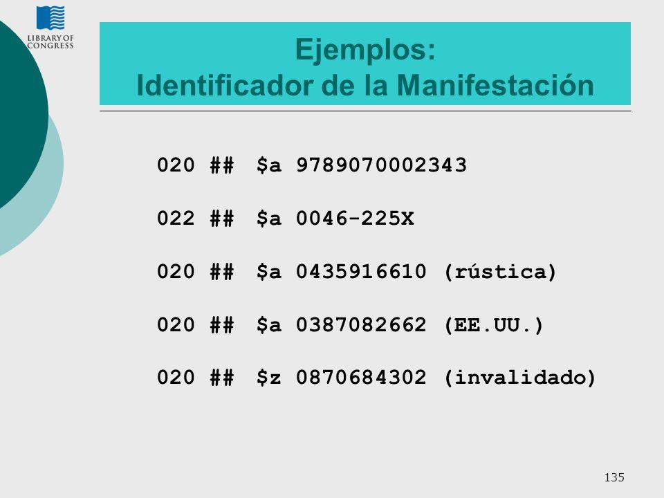 135 Ejemplos: Identificador de la Manifestación 020 ## $a 9789070002343 022 ## $a 0046-225X 020 ##$a 0435916610 (rústica) 020 ##$a 0387082662 (EE.UU.)