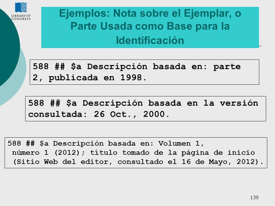 139 Ejemplos: Nota sobre el Ejemplar, o Parte Usada como Base para la Identificación 588 ## $a Descripción basada en: parte 2, publicada en 1998. 588
