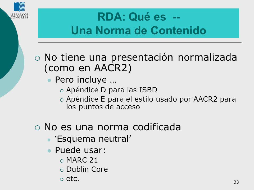 33 RDA: Qué es -- Una Norma de Contenido No tiene una presentación normalizada (como en AACR2) Pero incluye … Apéndice D para las ISBD Apéndice E para