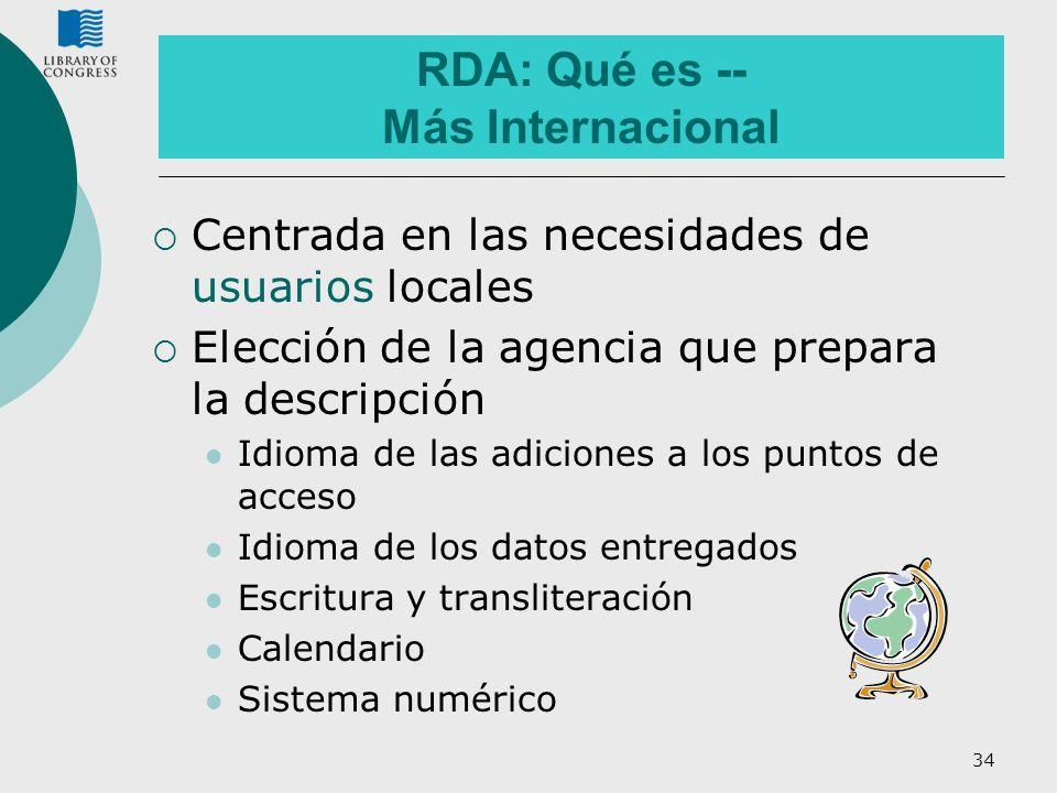 34 RDA: Qué es -- Más Internacional Centrada en las necesidades de usuarios locales Elección de la agencia que prepara la descripción Idioma de las ad