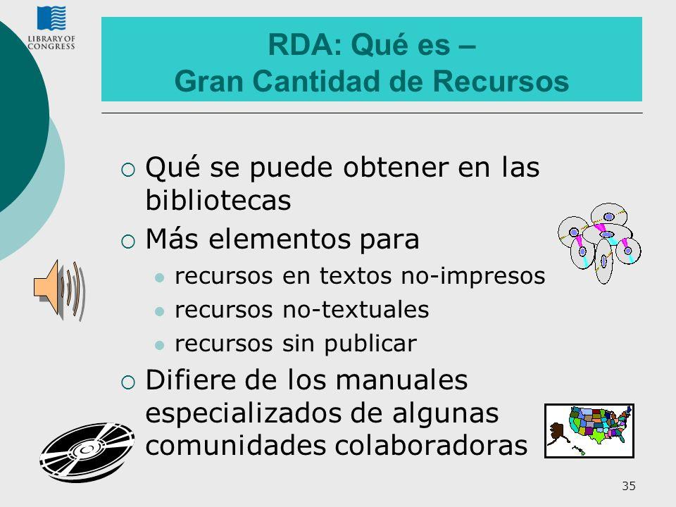 35 RDA: Qué es – Gran Cantidad de Recursos Qué se puede obtener en las bibliotecas Más elementos para recursos en textos no-impresos recursos no-textu