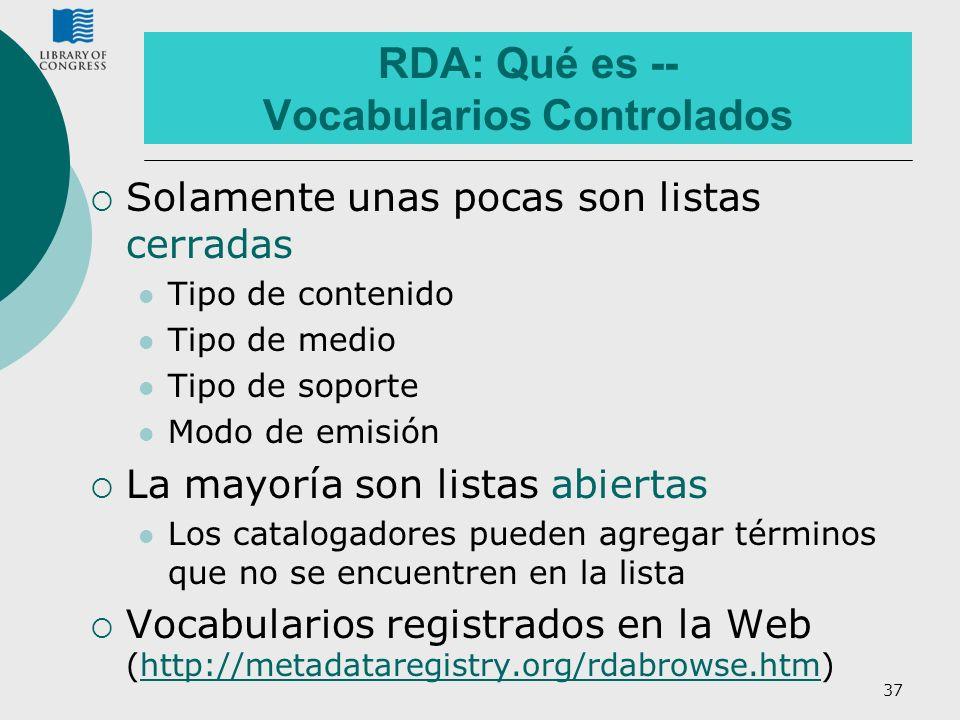 37 RDA: Qué es -- Vocabularios Controlados Solamente unas pocas son listas cerradas Tipo de contenido Tipo de medio Tipo de soporte Modo de emisión La