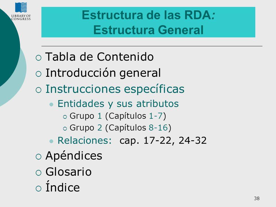 38 Estructura de las RDA: Estructura General Tabla de Contenido Introducción general Instrucciones específicas Entidades y sus atributos Grupo 1 (Capí