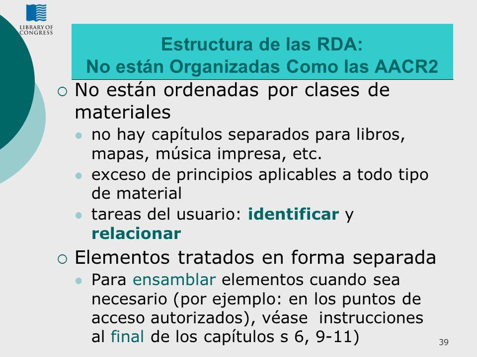 39 Estructura de las RDA: No están Organizadas Como las AACR2 No están ordenadas por clases de materiales no hay capítulos separados para libros, mapa