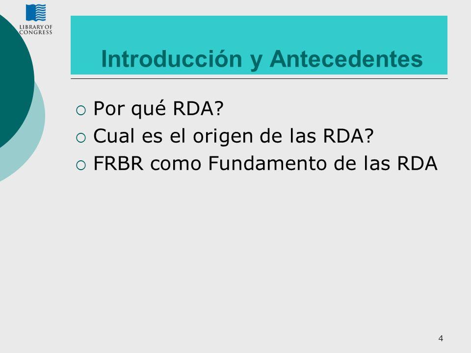 4 Introducción y Antecedentes Por qué RDA? Cual es el origen de las RDA? FRBR como Fundamento de las RDA