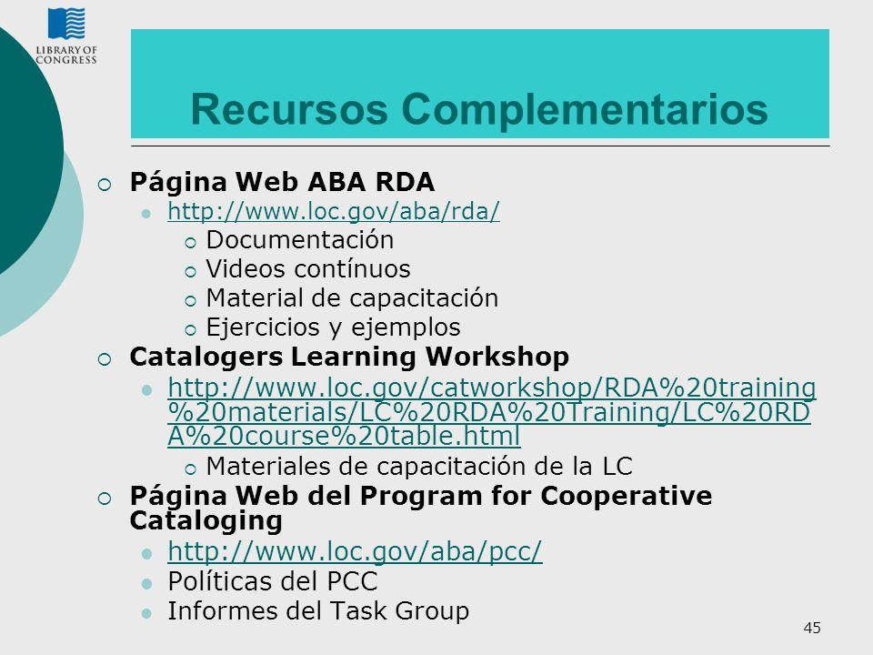 45 Recursos Complementarios Página Web ABA RDA http://www.loc.gov/aba/rda/ Documentación Videos contínuos Material de capacitación Ejercicios y ejempl