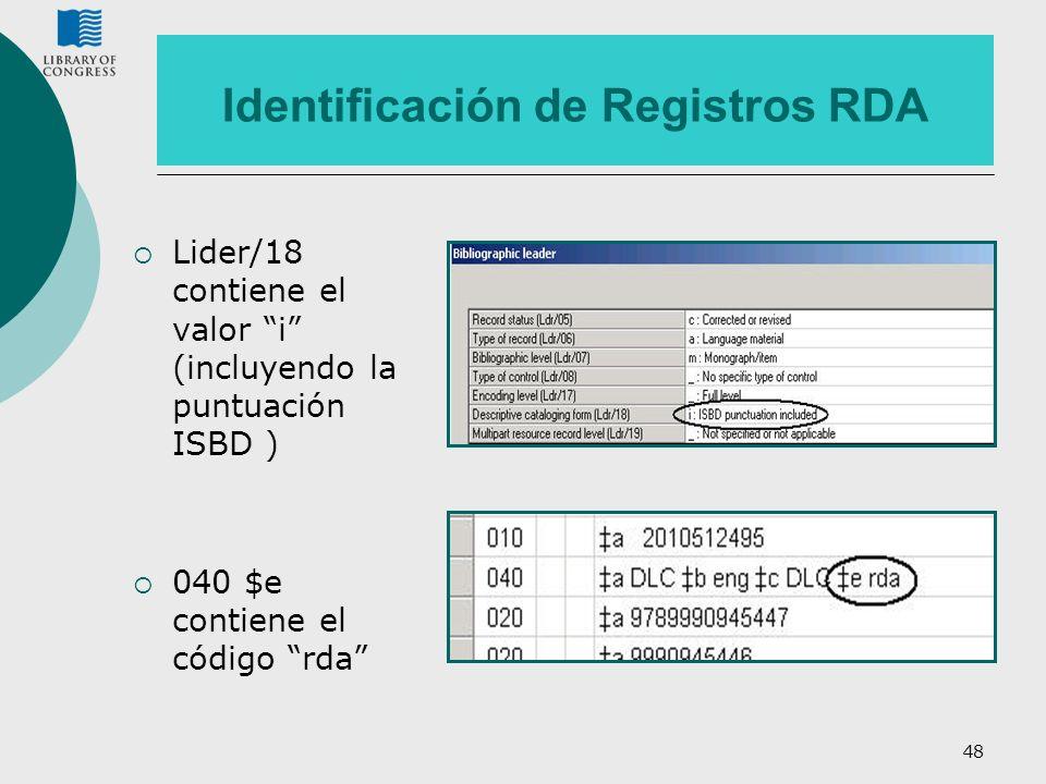 48 Identificación de Registros RDA Lider/18 contiene el valor i (incluyendo la puntuación ISBD ) 040 $e contiene el código rda