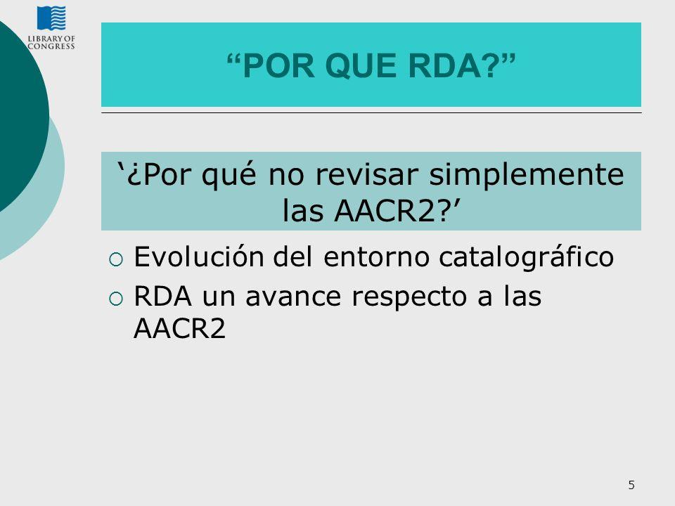 5 POR QUE RDA? Evolución del entorno catalográfico RDA un avance respecto a las AACR2 ¿Por qué no revisar simplemente las AACR2?