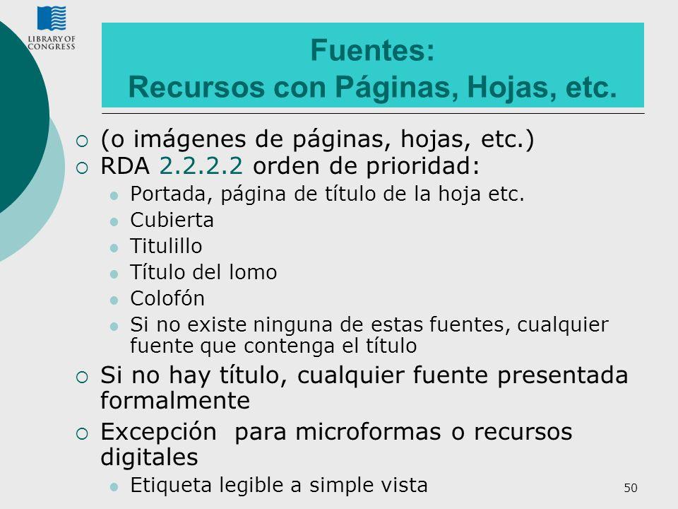 50 Fuentes: Recursos con Páginas, Hojas, etc. (o imágenes de páginas, hojas, etc.) RDA 2.2.2.2 orden de prioridad: Portada, página de título de la hoj