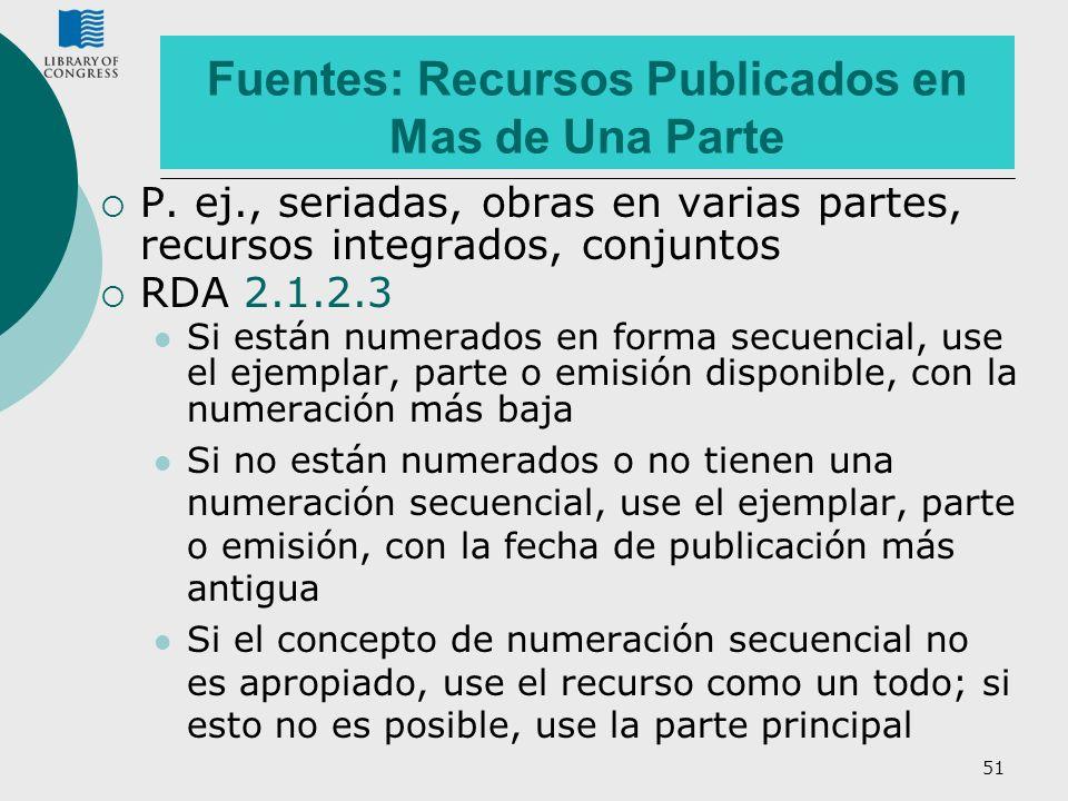 51 Fuentes: Recursos Publicados en Mas de Una Parte P. ej., seriadas, obras en varias partes, recursos integrados, conjuntos RDA 2.1.2.3 Si están nume