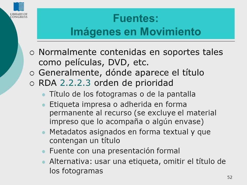 52 Fuentes: Imágenes en Movimiento Normalmente contenidas en soportes tales como películas, DVD, etc. Generalmente, dónde aparece el título RDA 2.2.2.