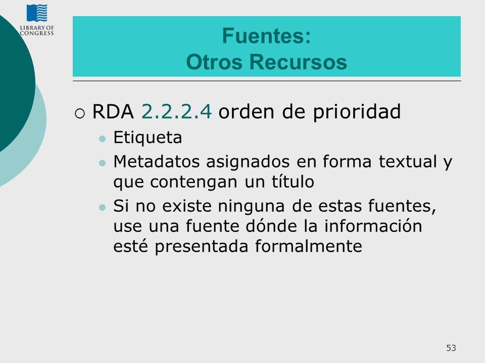 53 Fuentes: Otros Recursos RDA 2.2.2.4 orden de prioridad Etiqueta Metadatos asignados en forma textual y que contengan un título Si no existe ninguna
