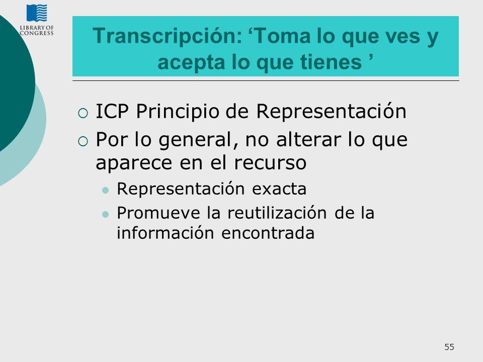 55 Transcripción: Toma lo que ves y acepta lo que tienes ICP Principio de Representación Por lo general, no alterar lo que aparece en el recurso Repre