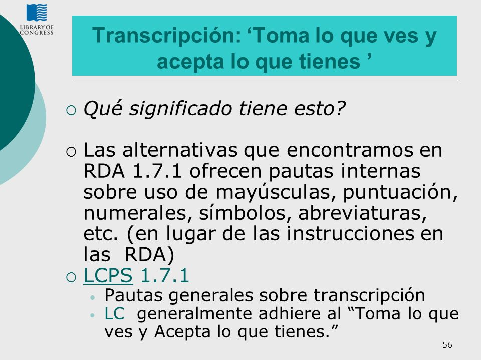 56 Transcripción: Toma lo que ves y acepta lo que tienes Qué significado tiene esto? Las alternativas que encontramos en RDA 1.7.1 ofrecen pautas inte