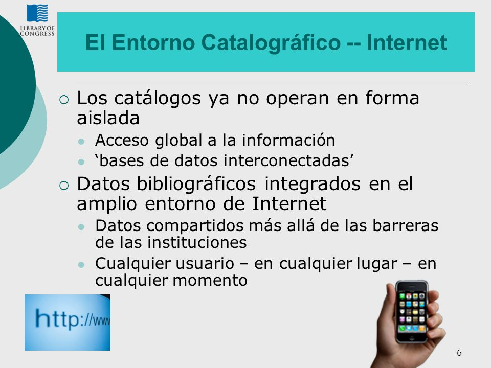 6 El Entorno Catalográfico -- Internet Los catálogos ya no operan en forma aislada Acceso global a la información bases de datos interconectadas Datos