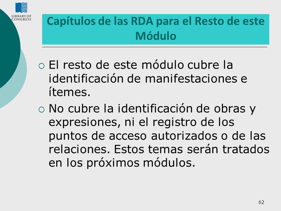 62 Capítulos de las RDA para el Resto de este Módulo El resto de este módulo cubre la identificación de manifestaciones e ítemes. No cubre la identifi